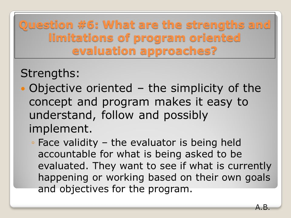 Question #6: What are the strengths and limitations of program oriented evaluation approaches