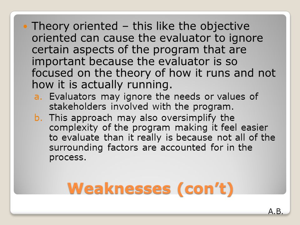 Theory oriented – this like the objective oriented can cause the evaluator to ignore certain aspects of the program that are important because the evaluator is so focused on the theory of how it runs and not how it is actually running.