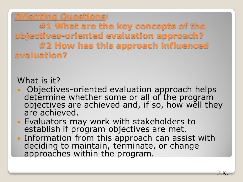Orienting Questions: #1 What are the key concepts of the objectives-oriented evaluation approach #2 How has this approach influenced evaluation
