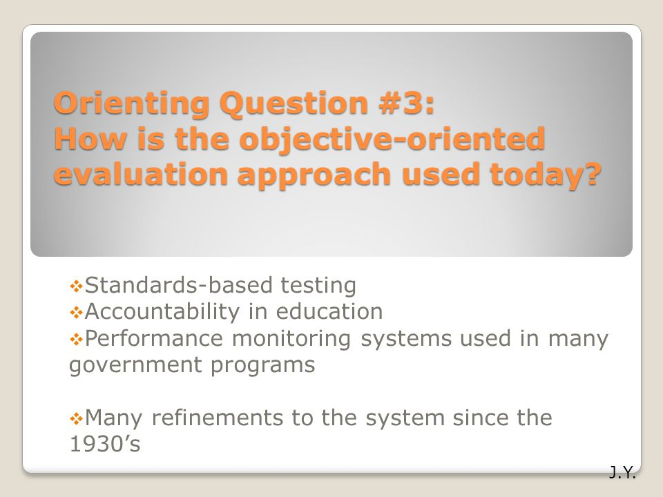 Orienting Question #3: How is the objective-oriented evaluation approach used today