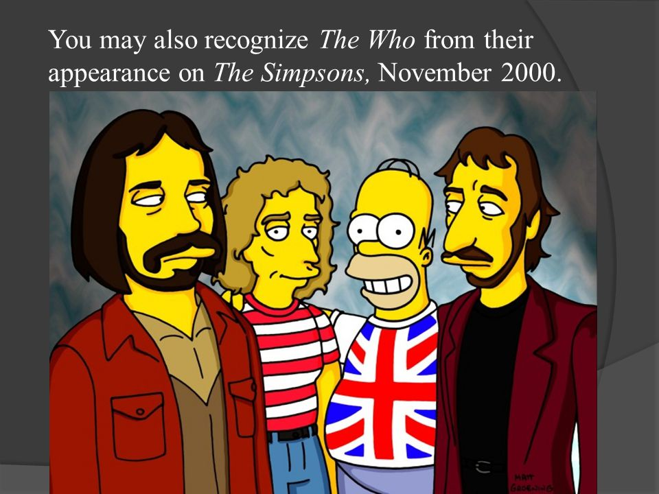 You may also recognize The Who from their appearance on The Simpsons, November 2000.