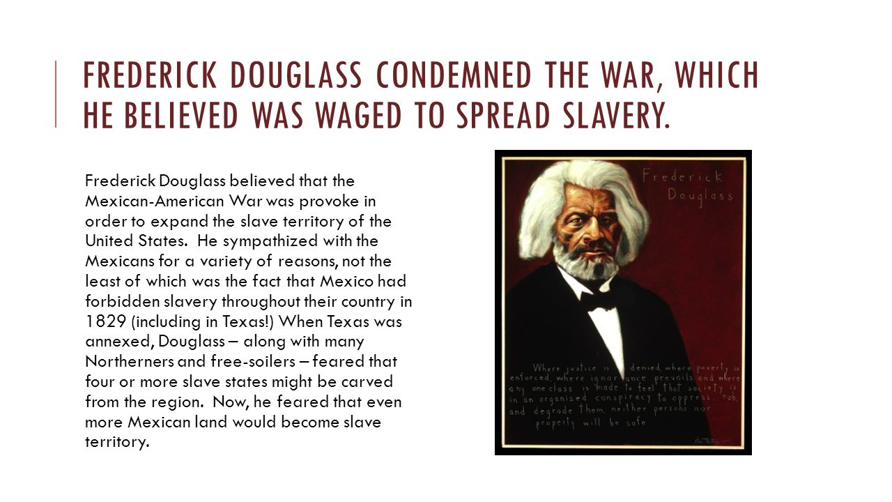 Frederick Douglass condemned the war, which he believed was waged to spread Slavery.