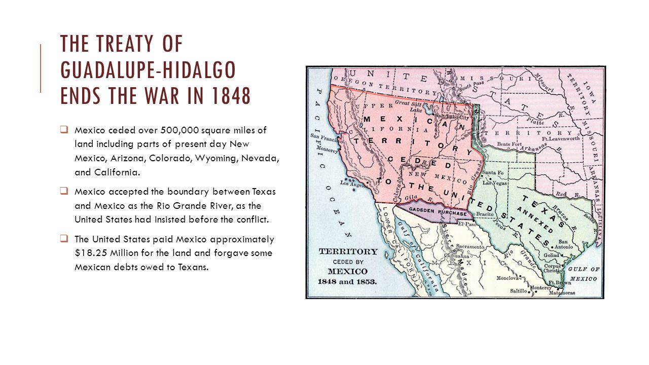 The Treaty of Guadalupe-hidalgo ends the war in 1848