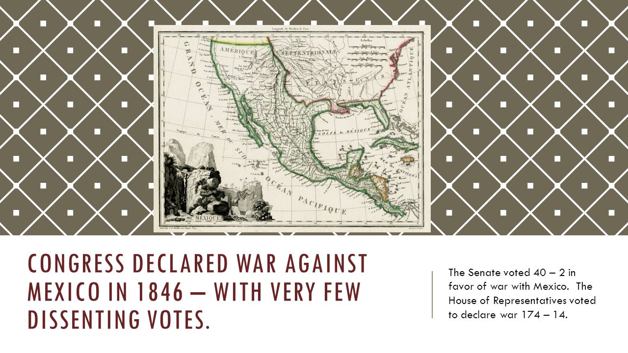 Congress Declared War against Mexico in 1846 – with very few dissenting votes.
