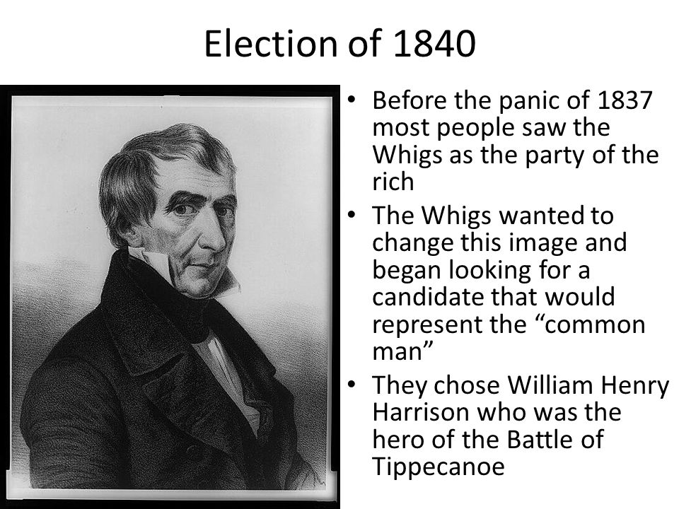 Election of 1840 Before the panic of 1837 most people saw the Whigs as the party of the rich.