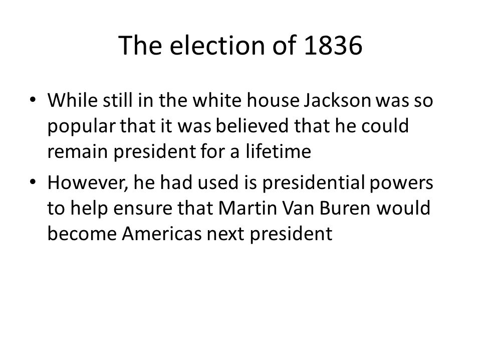 The election of 1836 While still in the white house Jackson was so popular that it was believed that he could remain president for a lifetime.