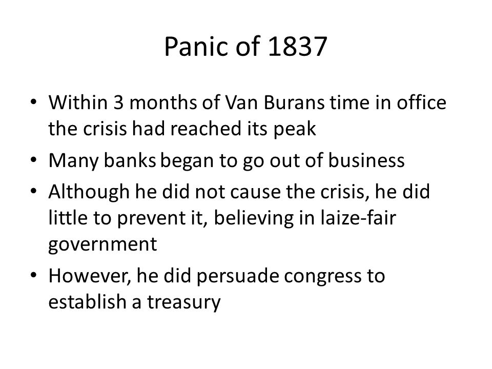 Panic of 1837 Within 3 months of Van Burans time in office the crisis had reached its peak. Many banks began to go out of business.