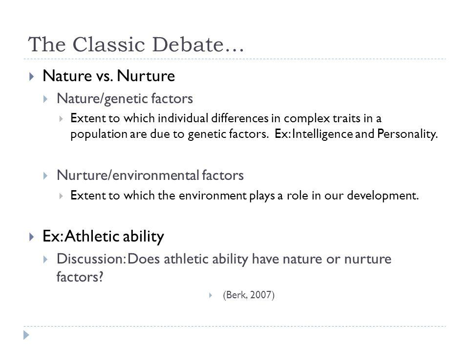 The Classic Debate… Nature vs. Nurture Ex: Athletic ability