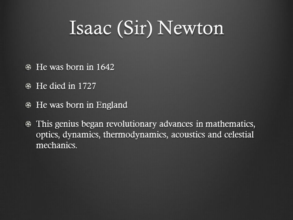 Isaac (Sir) Newton He was born in 1642 He died in 1727