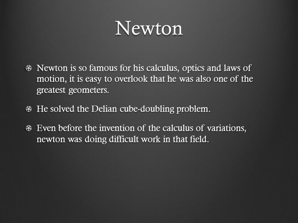 Newton Newton is so famous for his calculus, optics and laws of motion, it is easy to overlook that he was also one of the greatest geometers.