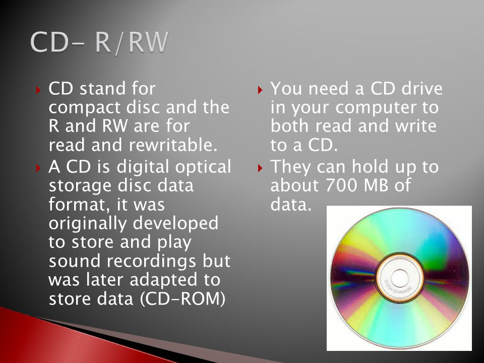CD- R/RW CD stand for compact disc and the R and RW are for read and rewritable.