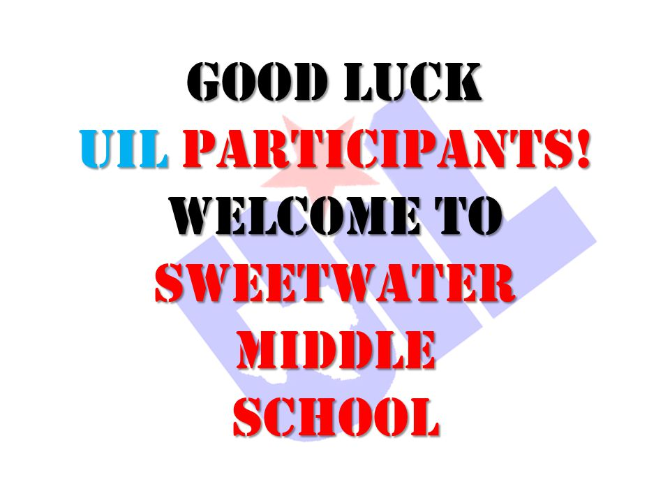 GOOD LUCK UIL PARTICIPANTS! WELCOME TO Sweetwater Middle SCHOOL