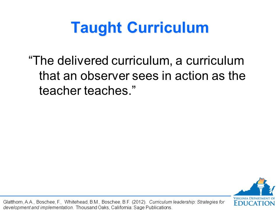 Taught Curriculum The delivered curriculum, a curriculum that an observer sees in action as the teacher teaches.