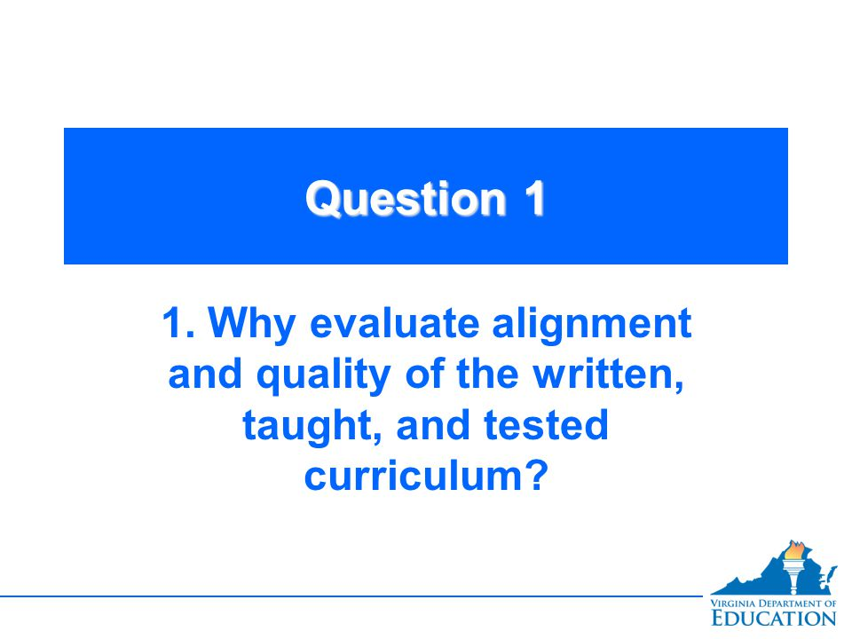 Question 1 1. Why evaluate alignment and quality of the written, taught, and tested curriculum
