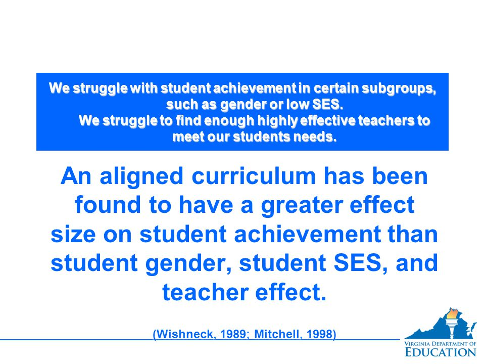 We struggle with student achievement in certain subgroups, such as gender or low SES. We struggle to find enough highly effective teachers to meet our students needs.