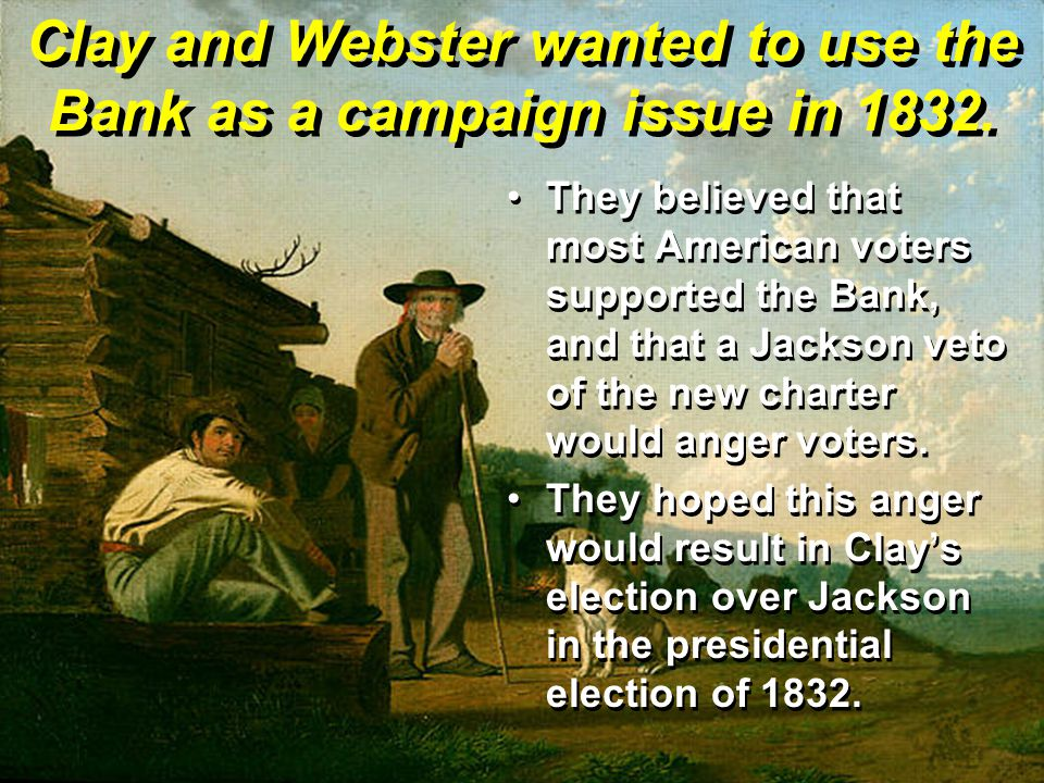 Clay and Webster wanted to use the Bank as a campaign issue in 1832.