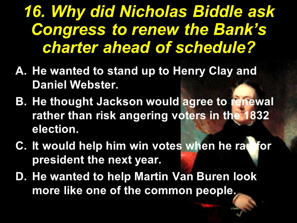 16. Why did Nicholas Biddle ask Congress to renew the Bank's charter ahead of schedule
