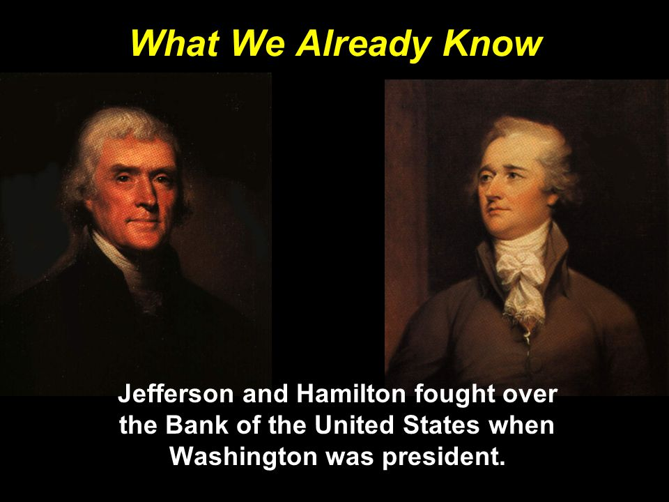 What We Already Know Jefferson and Hamilton fought over the Bank of the United States when Washington was president.