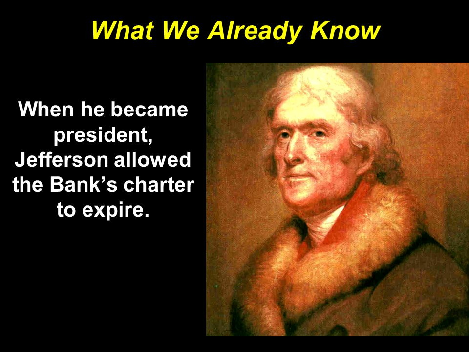 What We Already Know When he became president, Jefferson allowed the Bank's charter to expire.