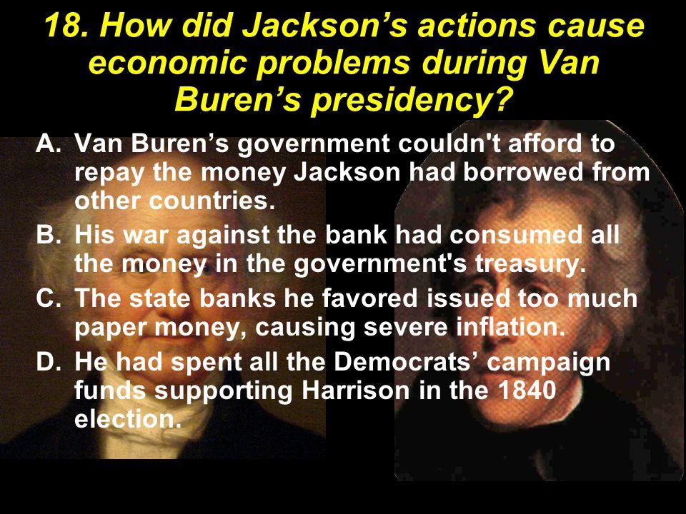 18. How did Jackson's actions cause economic problems during Van Buren's presidency