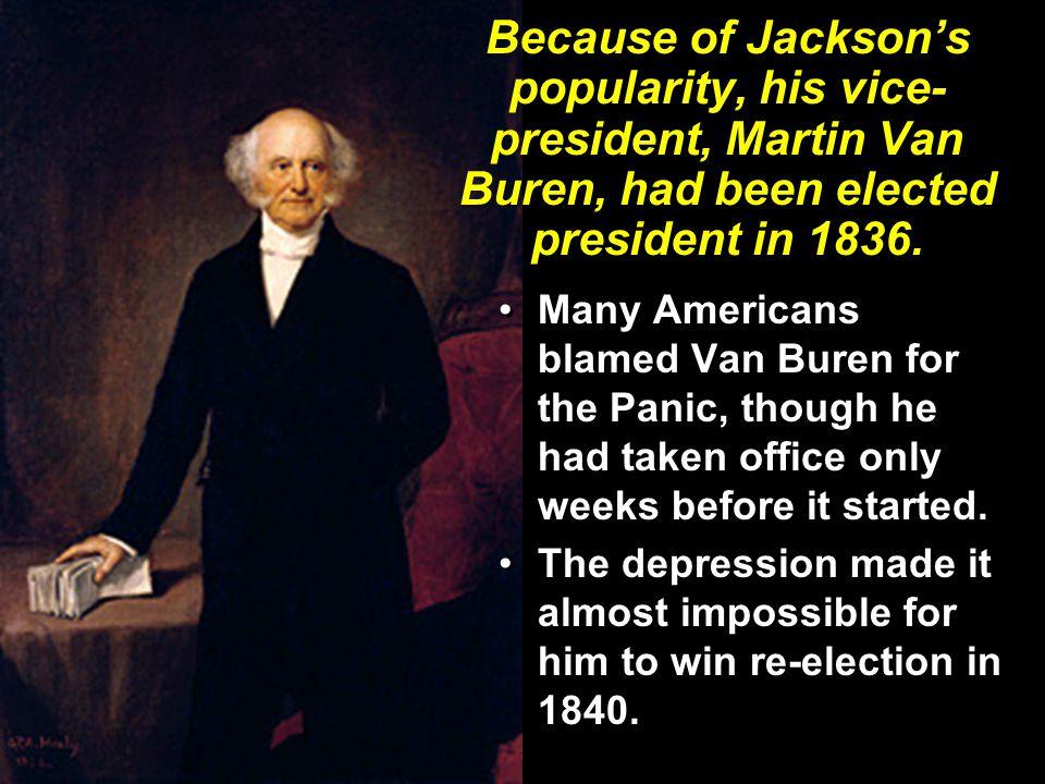 Because of Jackson's popularity, his vice- president, Martin Van Buren, had been elected president in 1836.