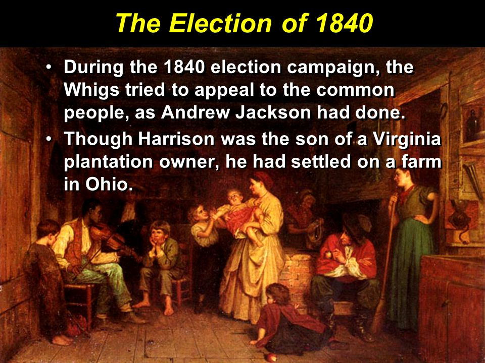 The Election of 1840 During the 1840 election campaign, the Whigs tried to appeal to the common people, as Andrew Jackson had done.