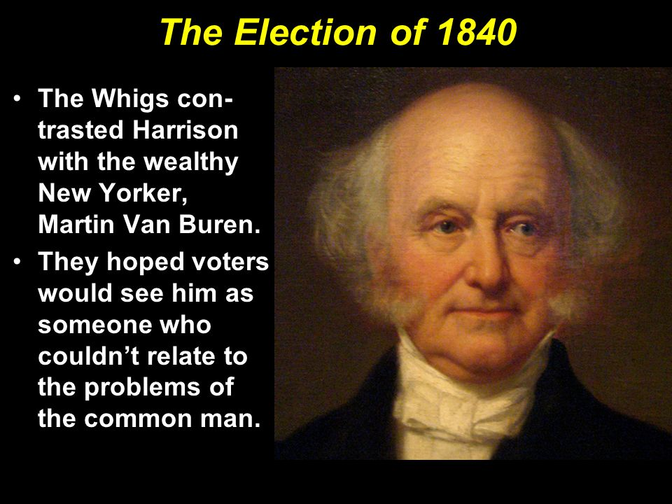 The Election of 1840 The Whigs con-trasted Harrison with the wealthy New Yorker, Martin Van Buren.