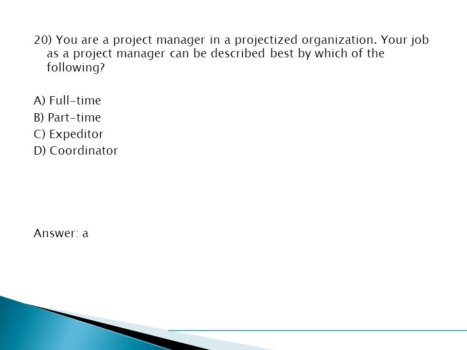 20) You are a project manager in a projectized organization