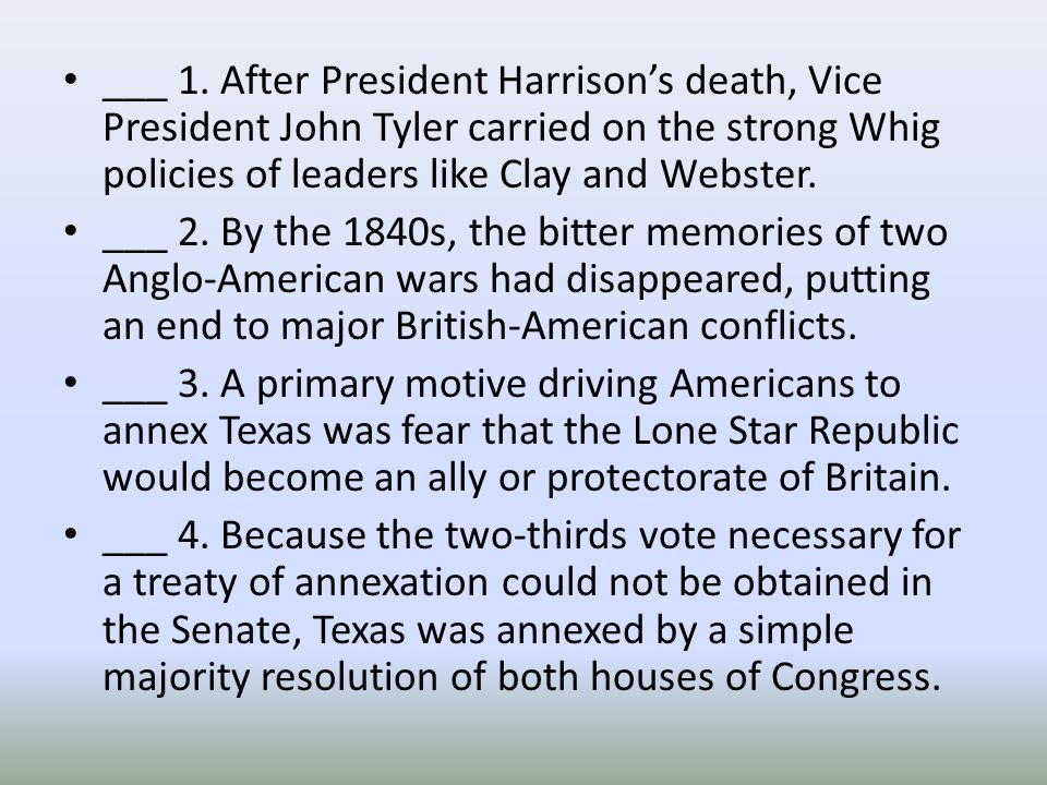 ___ 1. After President Harrison's death, Vice President John Tyler carried on the strong Whig policies of leaders like Clay and Webster.