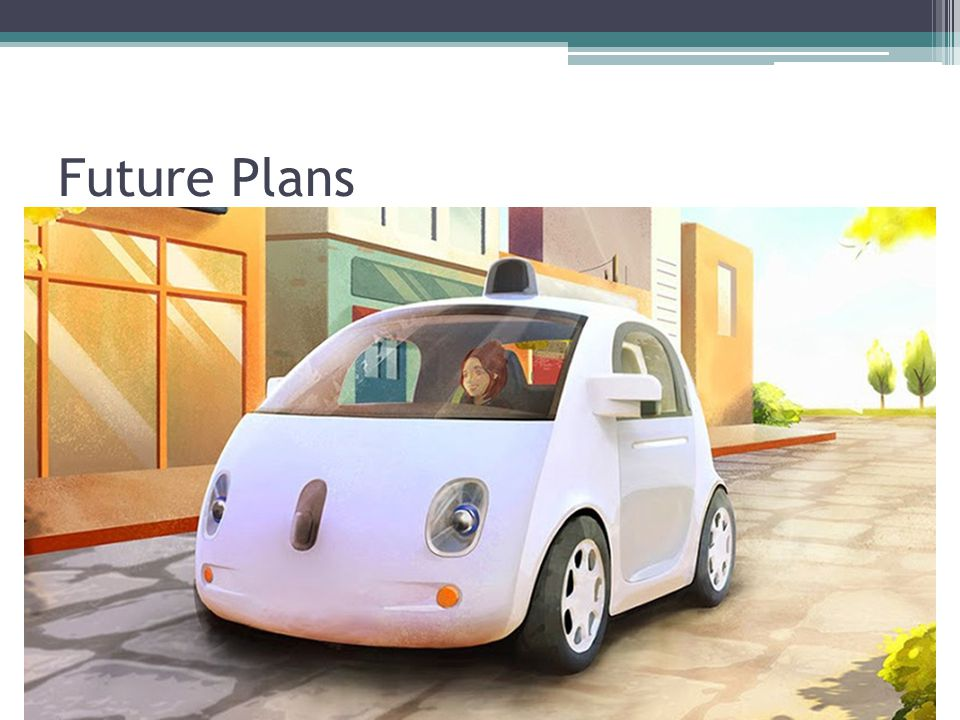 Future Plans -Google will probably license its technology to an automaker.