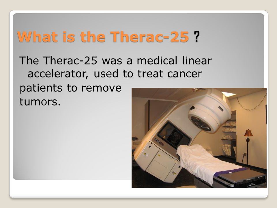 What is the Therac-25 The Therac-25 was a medical linear accelerator, used to treat cancer. patients to remove.