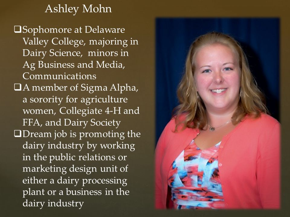 Ashley Mohn Sophomore at Delaware Valley College, majoring in Dairy Science, minors in Ag Business and Media, Communications.