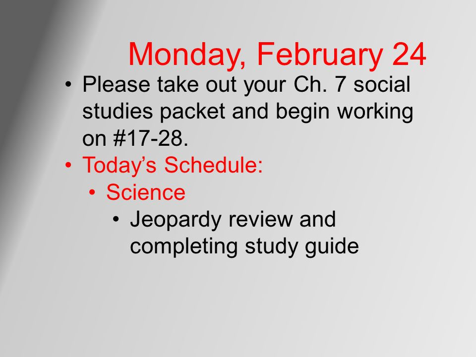 Monday, February 24 Please take out your Ch. 7 social studies packet and begin working on #17-28. Today's Schedule: