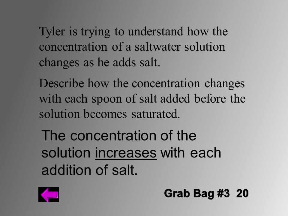 Tyler is trying to understand how the concentration of a saltwater solution changes as he adds salt.