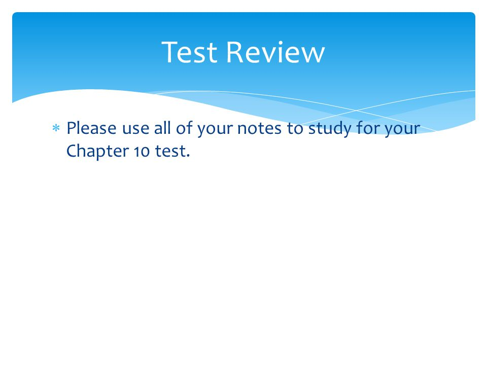 Test Review Please use all of your notes to study for your Chapter 10 test.
