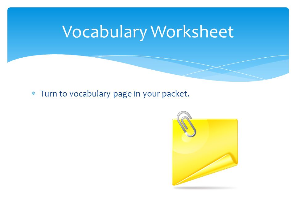 Vocabulary Worksheet Turn to vocabulary page in your packet.