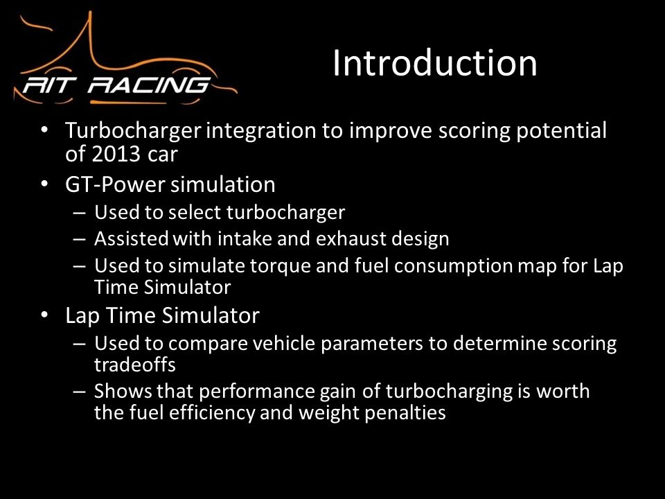 Introduction Turbocharger integration to improve scoring potential of 2013 car. GT-Power simulation.
