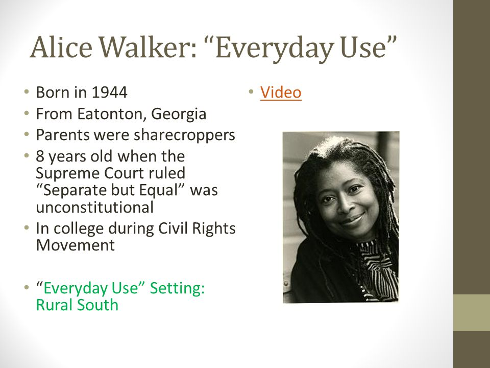childhood essay by alice walker Alice malsenior walker (born february 9, 1944) is an african-american author and feminist who received the pulitzer prize for fiction in 1983 for the color purple walker was born in eatonton, georgia, united states as well as being african american, her family has cherokee, scottish and irish lineage.