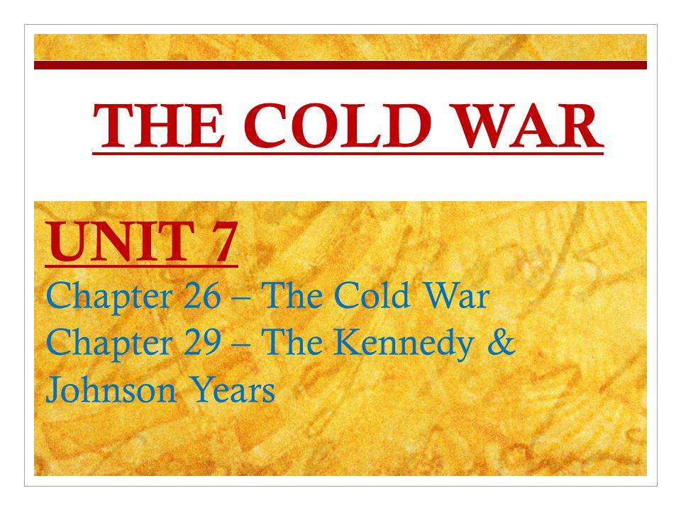 THE COLD WAR UNIT 7 Chapter 26 – The Cold War Chapter 29 – The Kennedy & Johnson Years
