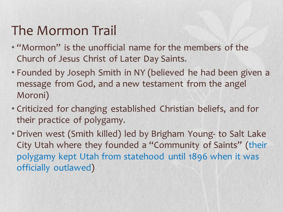 The Mormon Trail Mormon is the unofficial name for the members of the Church of Jesus Christ of Later Day Saints.