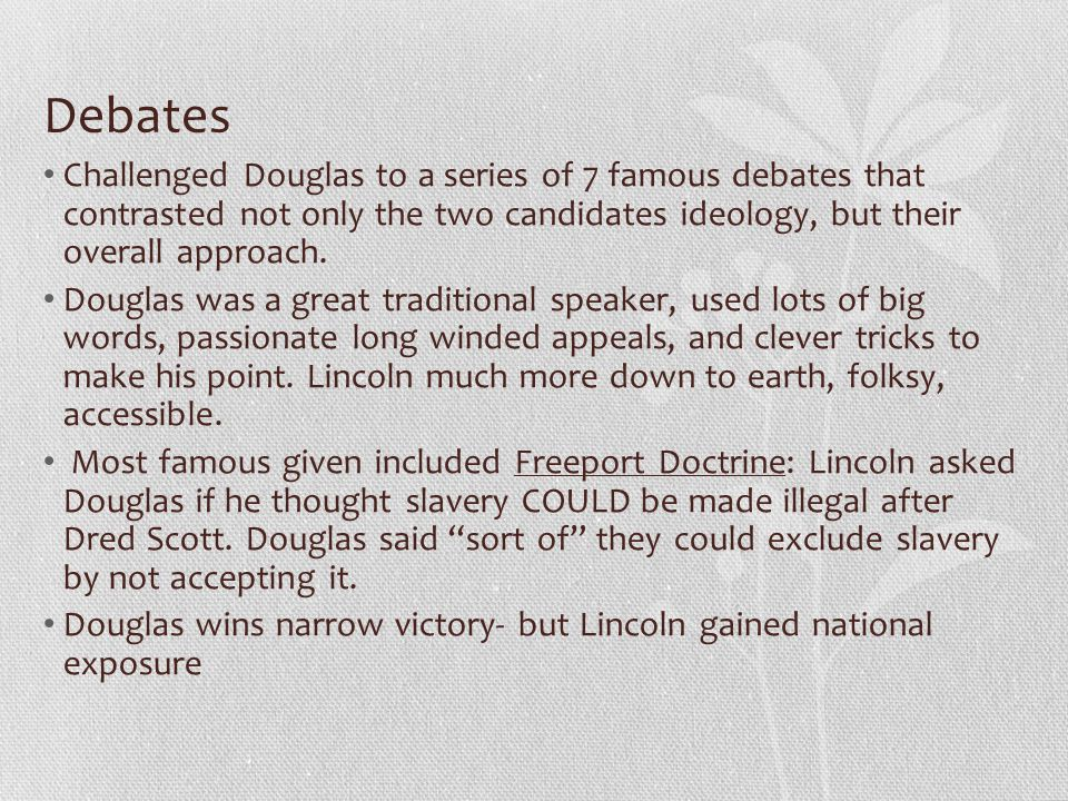 Debates Challenged Douglas to a series of 7 famous debates that contrasted not only the two candidates ideology, but their overall approach.