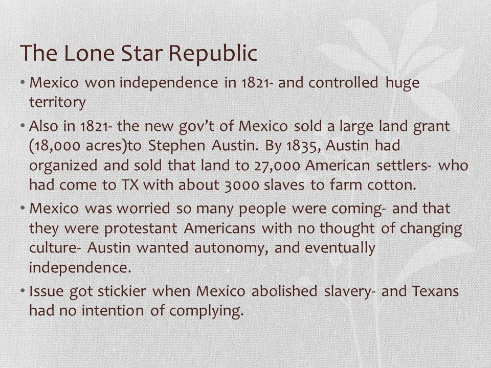 The Lone Star Republic Mexico won independence in 1821- and controlled huge territory.