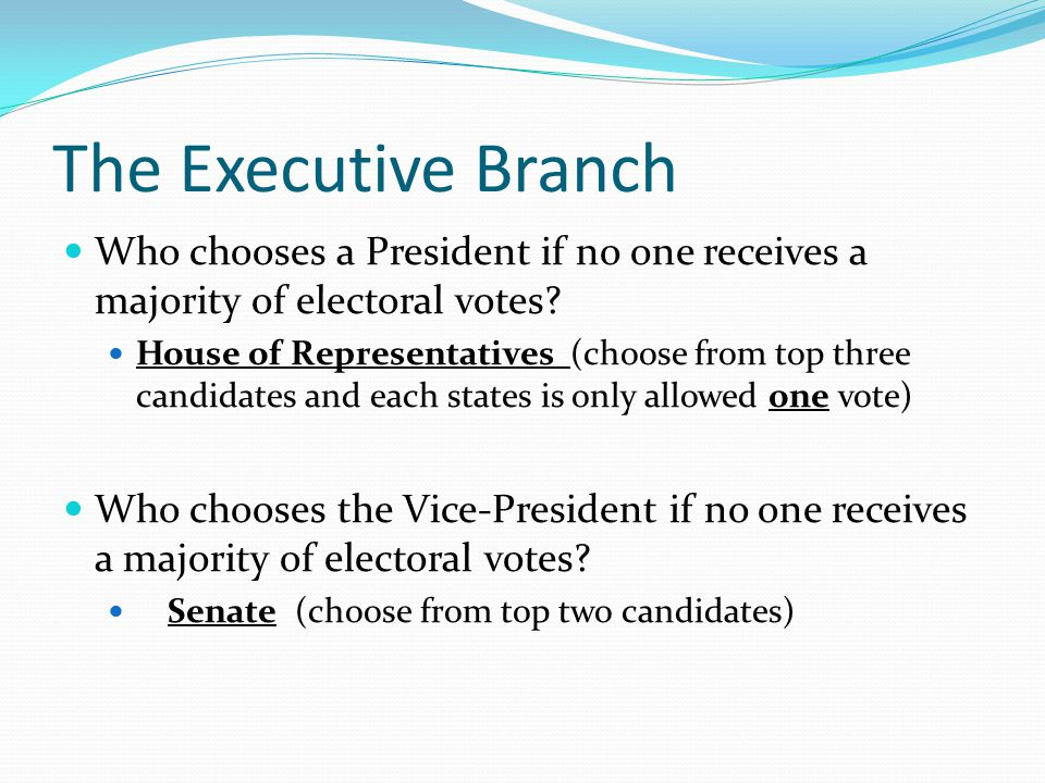 The Executive Branch Who chooses a President if no one receives a majority of electoral votes
