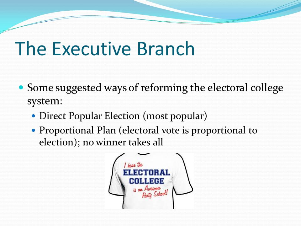 The Executive Branch Some suggested ways of reforming the electoral college system: Direct Popular Election (most popular)