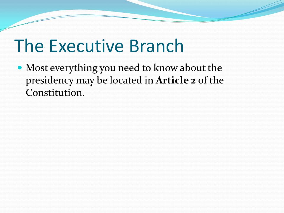 The Executive Branch Most everything you need to know about the presidency may be located in Article 2 of the Constitution.