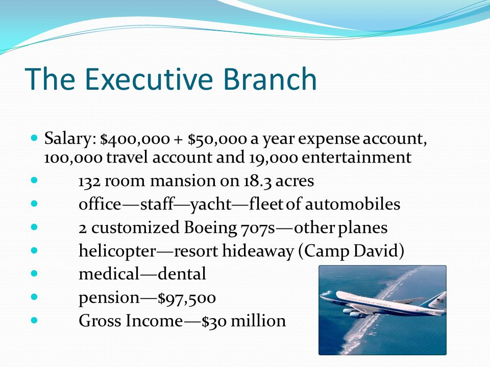 The Executive Branch Salary: $400,000 + $50,000 a year expense account, 100,000 travel account and 19,000 entertainment.
