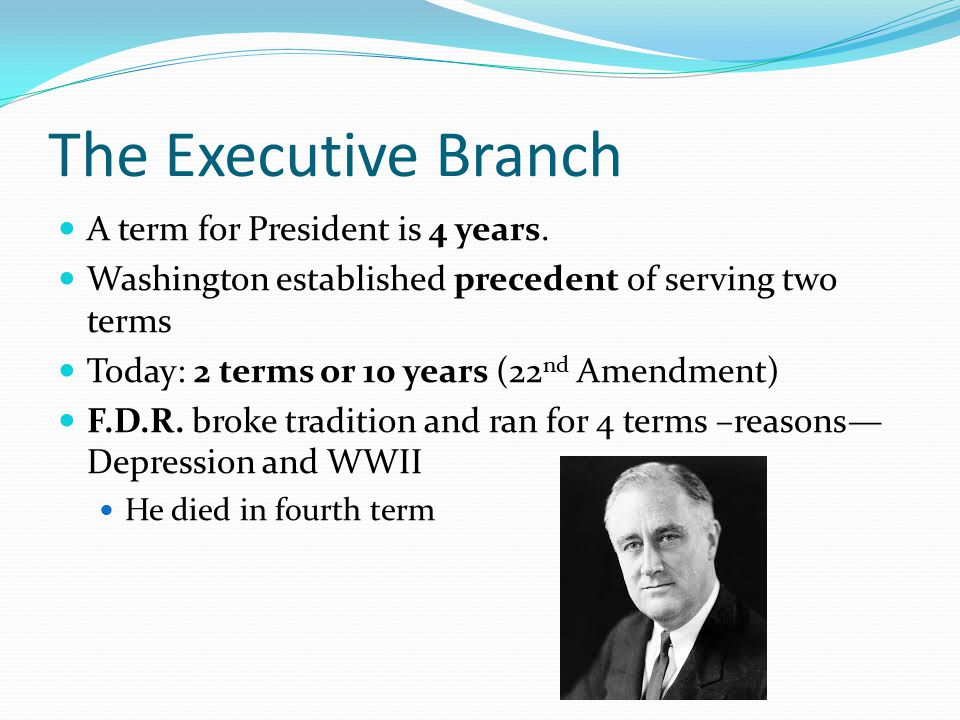 The Executive Branch A term for President is 4 years.