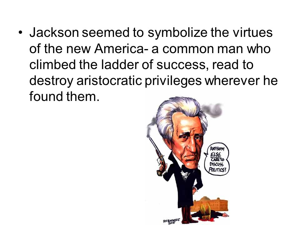 Jackson seemed to symbolize the virtues of the new America- a common man who climbed the ladder of success, read to destroy aristocratic privileges wherever he found them.