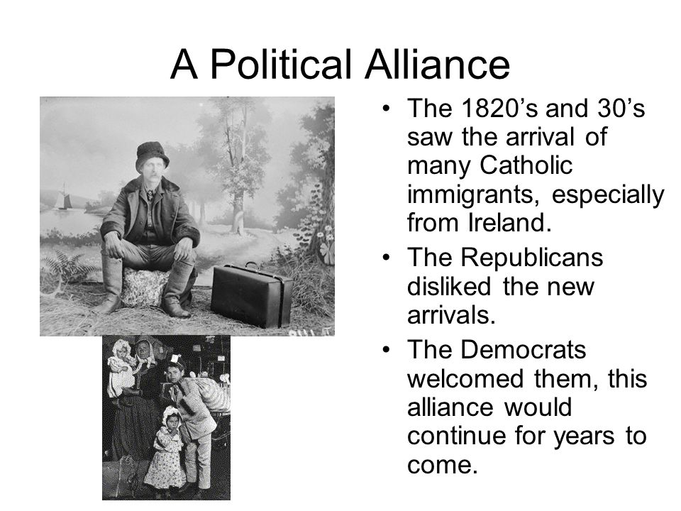 A Political Alliance The 1820's and 30's saw the arrival of many Catholic immigrants, especially from Ireland.