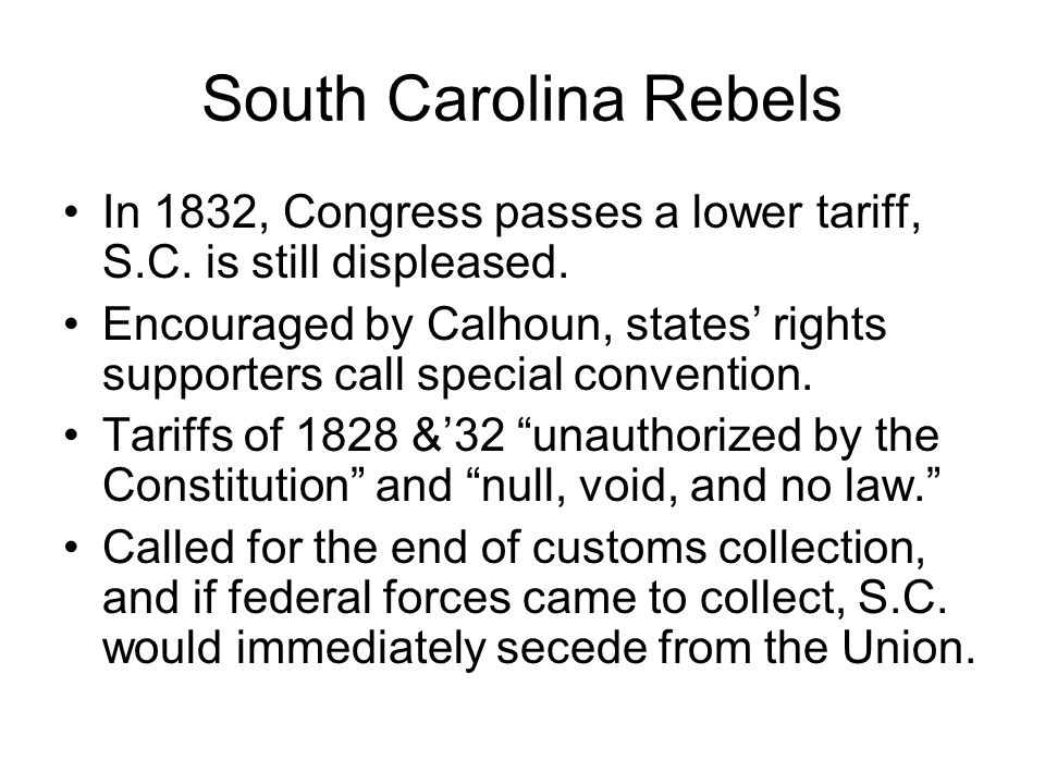 South Carolina Rebels In 1832, Congress passes a lower tariff, S.C. is still displeased.